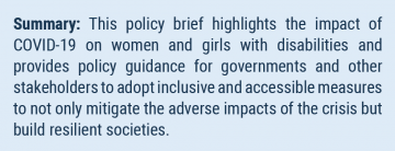 Summary: This policy brief highlights the impact of COVID-19 on women and girls with disabilities and provides policy guidance for governments and other stakeholders to adopt inclusive and accessible measures to not only mitigate the adverse impacts of the crisis but build resilient societies.
