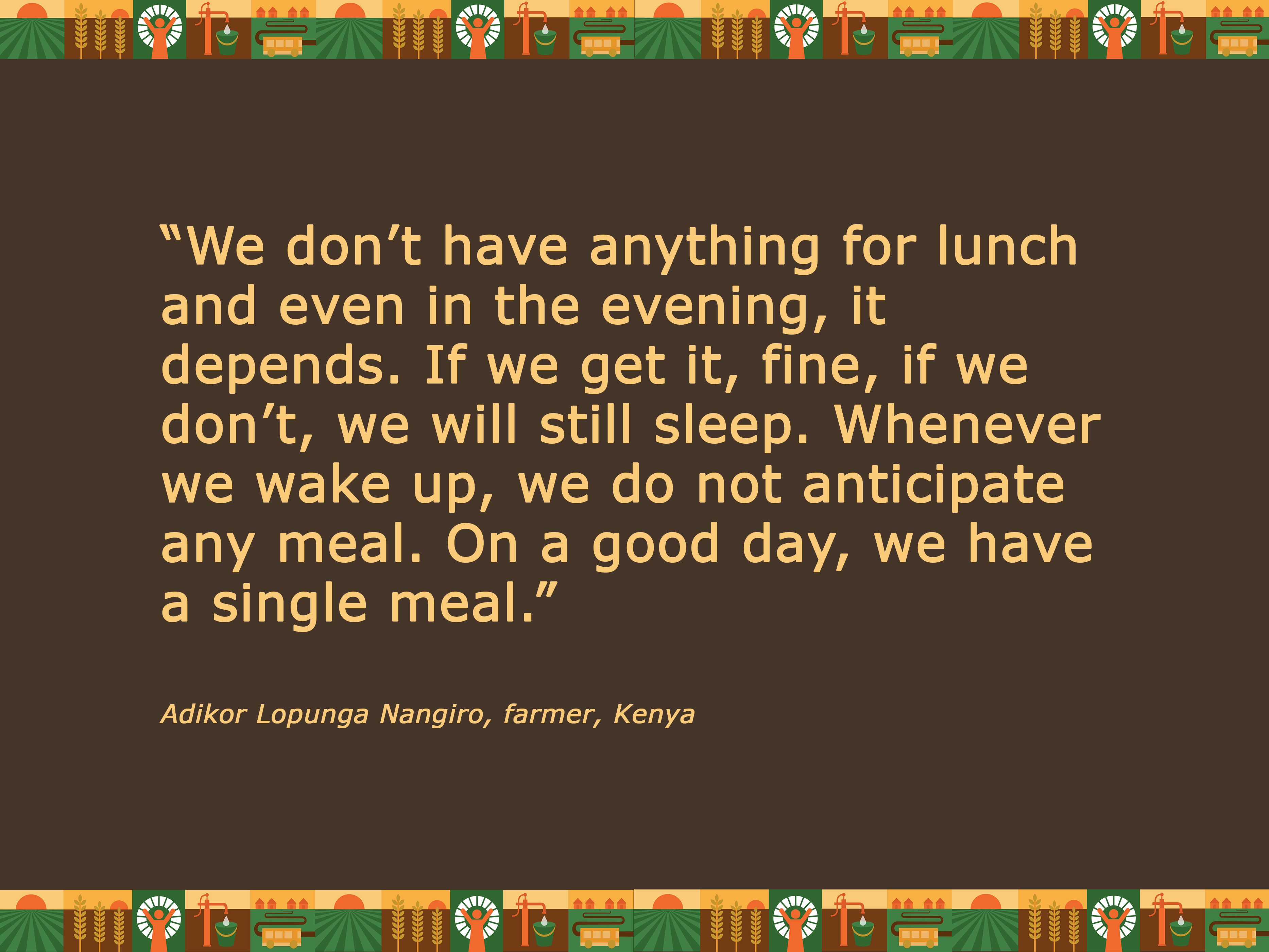 """Quote: """"We don't have anything for lunch and even in the evening, it depends. If we get it, fine, if we don't, we will still sleep. Whenever we wake up, we do not anticipate any meal. On a good day, we have a single meal."""" Adikor Lopunga Nangiro, Ken"""